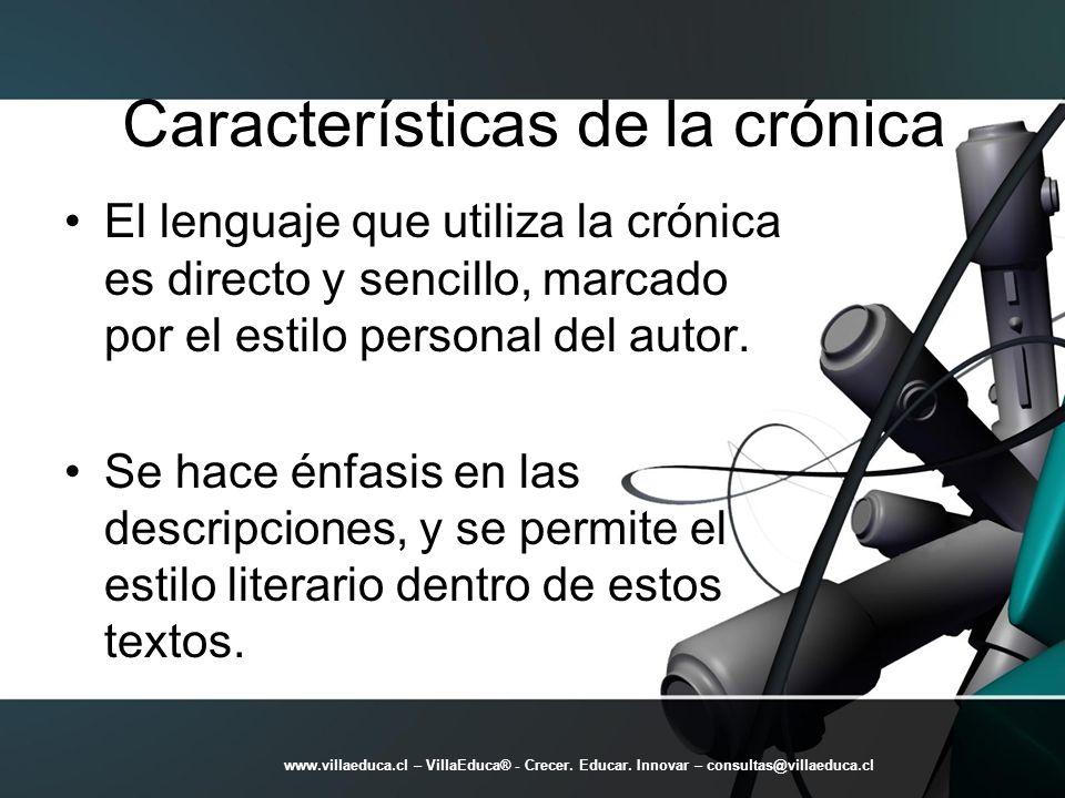 Características de la crónica El lenguaje que utiliza la crónica es directo y sencillo, marcado por el estilo personal del autor. Se hace énfasis en l