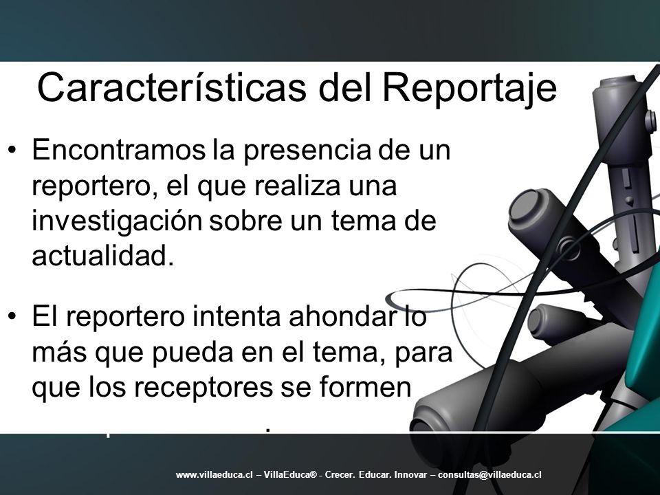 Características del Reportaje Encontramos la presencia de un reportero, el que realiza una investigación sobre un tema de actualidad. El reportero int