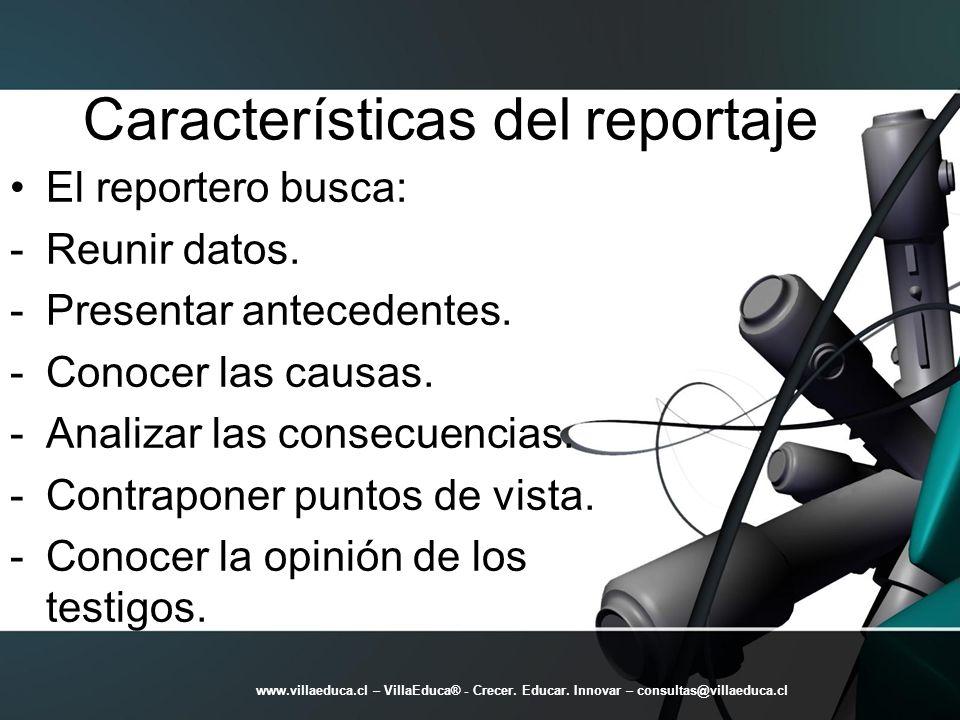 Características del reportaje El reportero busca: -Reunir datos. -Presentar antecedentes. -Conocer las causas. -Analizar las consecuencias. -Contrapon