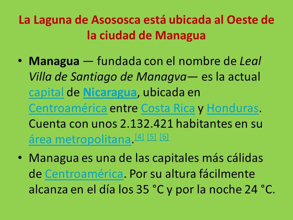 La Laguna de Asososca está ubicada al Oeste de la ciudad de Managua Managua fundada con el nombre de Leal Villa de Santiago de Managva es la actual ca