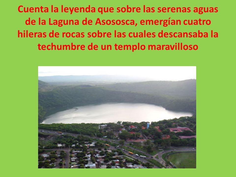 Cuenta la leyenda que sobre las serenas aguas de la Laguna de Asososca, emergían cuatro hileras de rocas sobre las cuales descansaba la techumbre de u