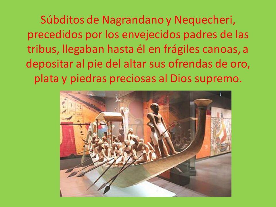 Súbditos de Nagrandano y Nequecheri, precedidos por los envejecidos padres de las tribus, llegaban hasta él en frágiles canoas, a depositar al pie del