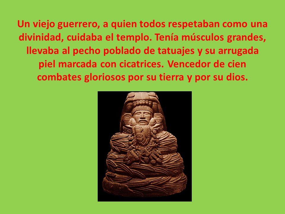 Un viejo guerrero, a quien todos respetaban como una divinidad, cuidaba el templo. Tenía músculos grandes, llevaba al pecho poblado de tatuajes y su a