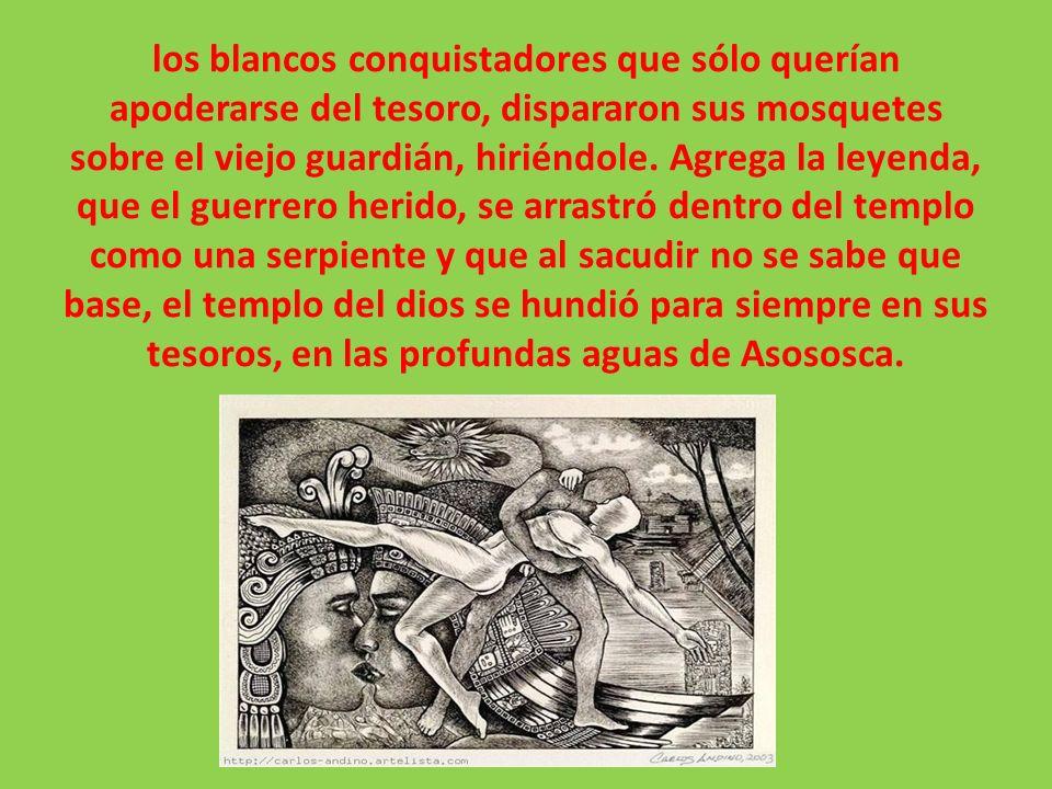 los blancos conquistadores que sólo querían apoderarse del tesoro, dispararon sus mosquetes sobre el viejo guardián, hiriéndole. Agrega la leyenda, qu