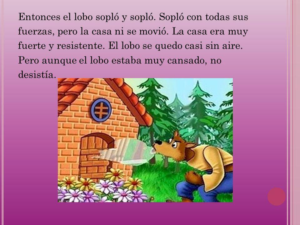Entonces el lobo sopló y sopló. Sopló con todas sus fuerzas, pero la casa ni se movió. La casa era muy fuerte y resistente. El lobo se quedo casi sin