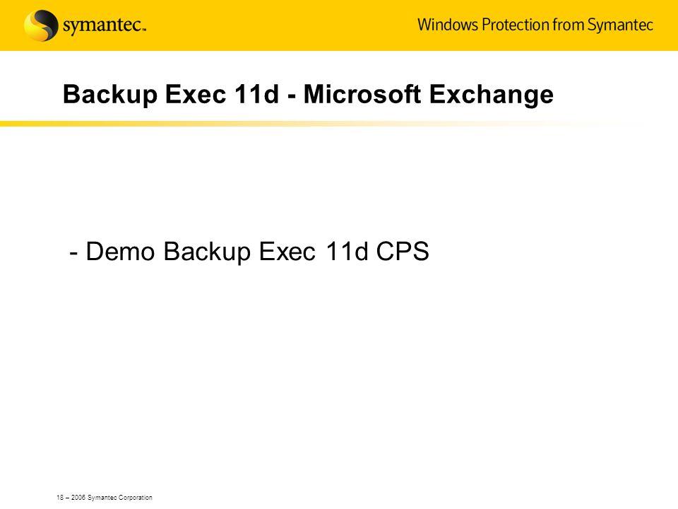 18 – 2006 Symantec Corporation Backup Exec 11d - Microsoft Exchange - Demo Backup Exec 11d CPS