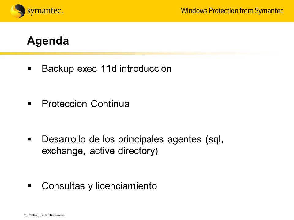 2 – 2006 Symantec Corporation Agenda Backup exec 11d introducción Proteccion Continua Desarrollo de los principales agentes (sql, exchange, active dir