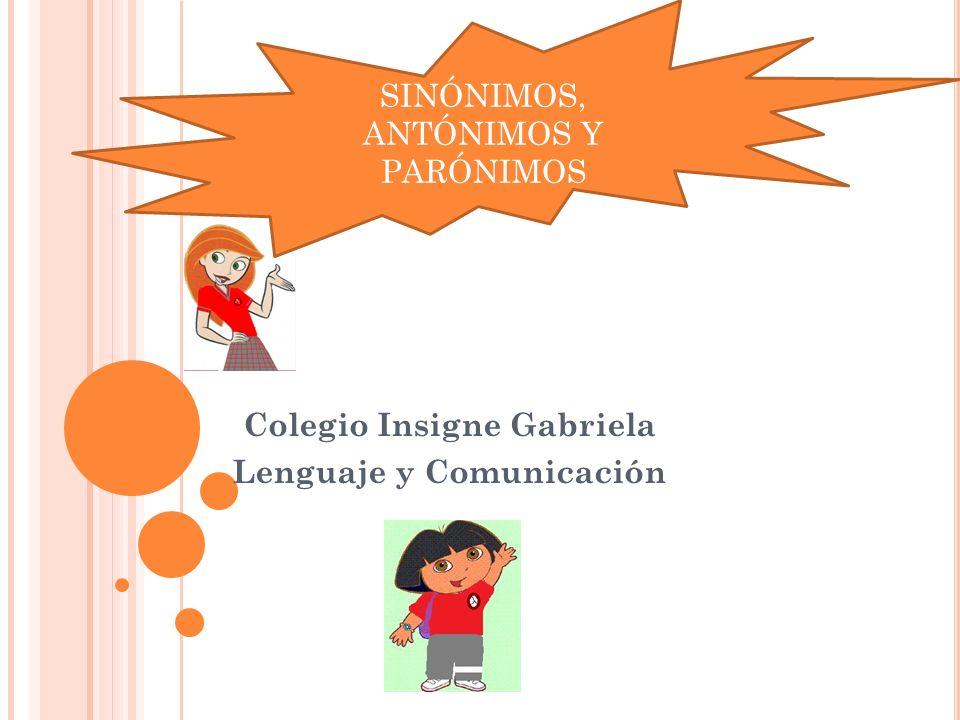 Colegio Insigne Gabriela Lenguaje y Comunicación SINÓNIMOS, ANTÓNIMOS Y PARÓNIMOS