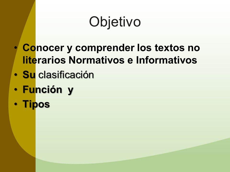 Objetivo Conocer y comprender los textos no literarios Normativos e Informativos Su clasificaciónSu clasificación Función yFunción y TiposTipos