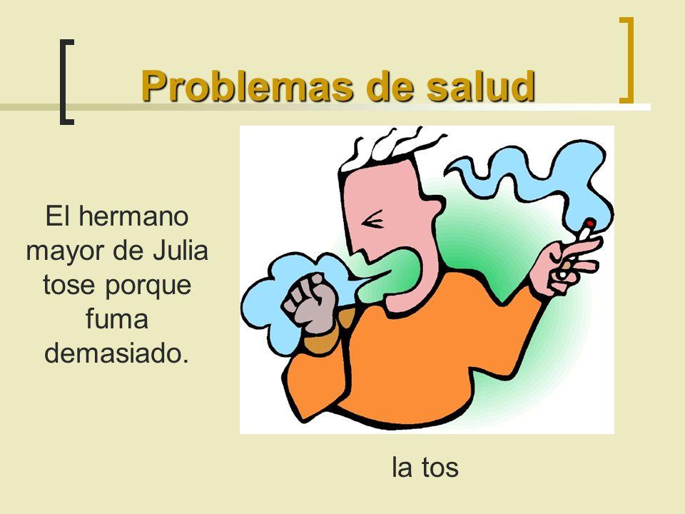 Problemas de salud la tos El hermano mayor de Julia tose porque fuma demasiado.