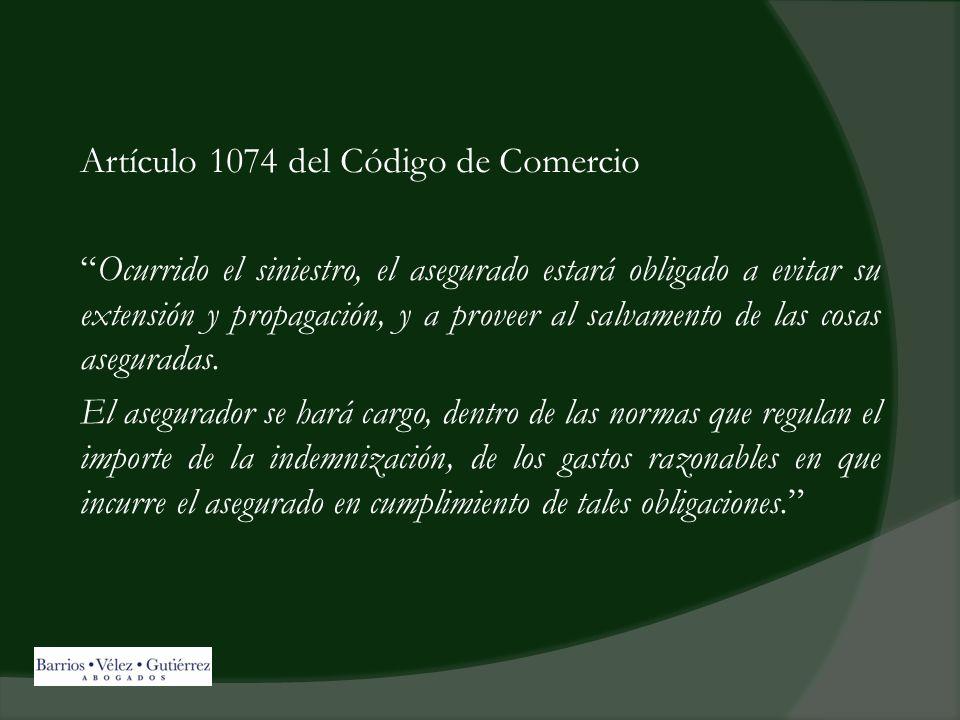 Artículo 1074 del Código de Comercio Ocurrido el siniestro, el asegurado estará obligado a evitar su extensión y propagación, y a proveer al salvamento de las cosas aseguradas.