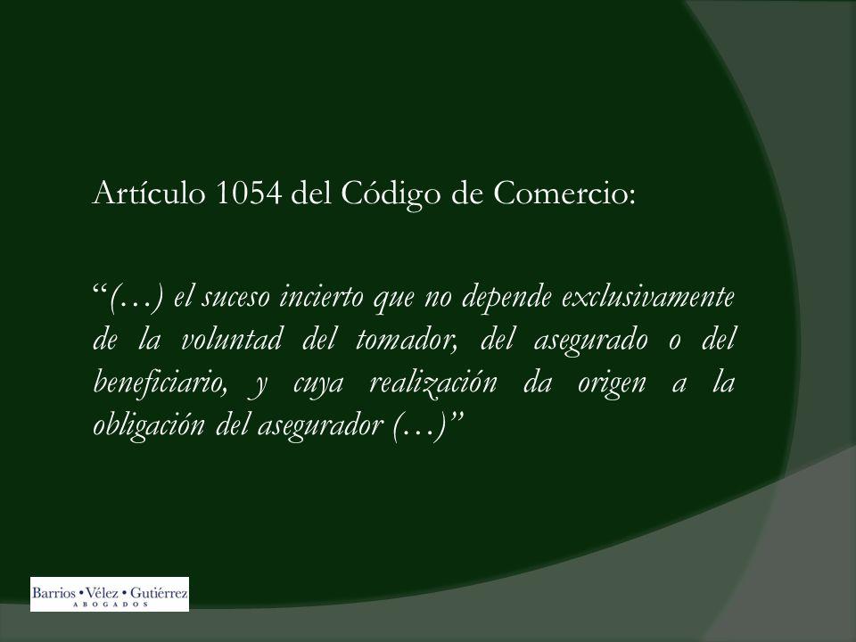 Artículo 1054 del Código de Comercio: (…) el suceso incierto que no depende exclusivamente de la voluntad del tomador, del asegurado o del beneficiario, y cuya realización da origen a la obligación del asegurador (…)