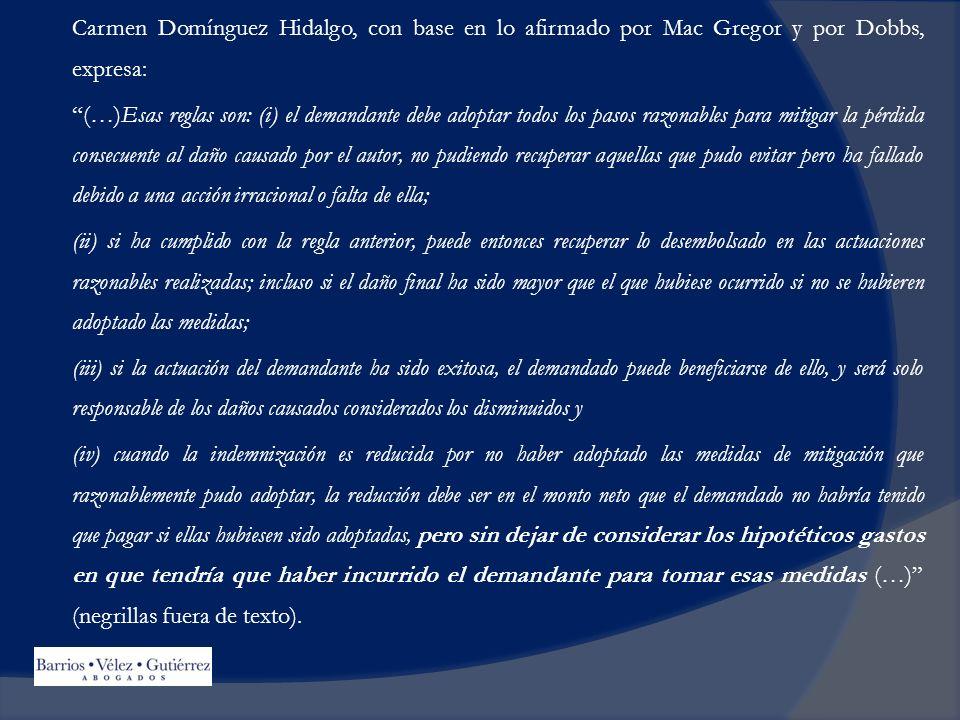 Carmen Domínguez Hidalgo, con base en lo afirmado por Mac Gregor y por Dobbs, expresa: (…)Esas reglas son: (i) el demandante debe adoptar todos los pasos razonables para mitigar la pérdida consecuente al daño causado por el autor, no pudiendo recuperar aquellas que pudo evitar pero ha fallado debido a una acción irracional o falta de ella; (ii) si ha cumplido con la regla anterior, puede entonces recuperar lo desembolsado en las actuaciones razonables realizadas; incluso si el daño final ha sido mayor que el que hubiese ocurrido si no se hubieren adoptado las medidas; (iii) si la actuación del demandante ha sido exitosa, el demandado puede beneficiarse de ello, y será solo responsable de los daños causados considerados los disminuidos y (iv) cuando la indemnización es reducida por no haber adoptado las medidas de mitigación que razonablemente pudo adoptar, la reducción debe ser en el monto neto que el demandado no habría tenido que pagar si ellas hubiesen sido adoptadas, pero sin dejar de considerar los hipotéticos gastos en que tendría que haber incurrido el demandante para tomar esas medidas (…) (negrillas fuera de texto).