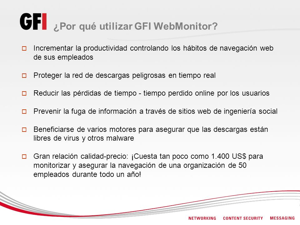 ¿Por qué utilizar GFI WebMonitor? Incrementar la productividad controlando los hábitos de navegación web de sus empleados Proteger la red de descargas