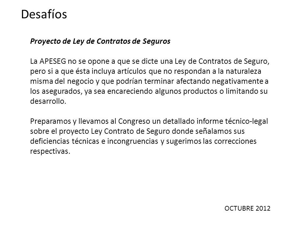 OCTUBRE 2012 Desafíos Proyecto de Ley de Contratos de Seguros La APESEG no se opone a que se dicte una Ley de Contratos de Seguro, pero si a que ésta