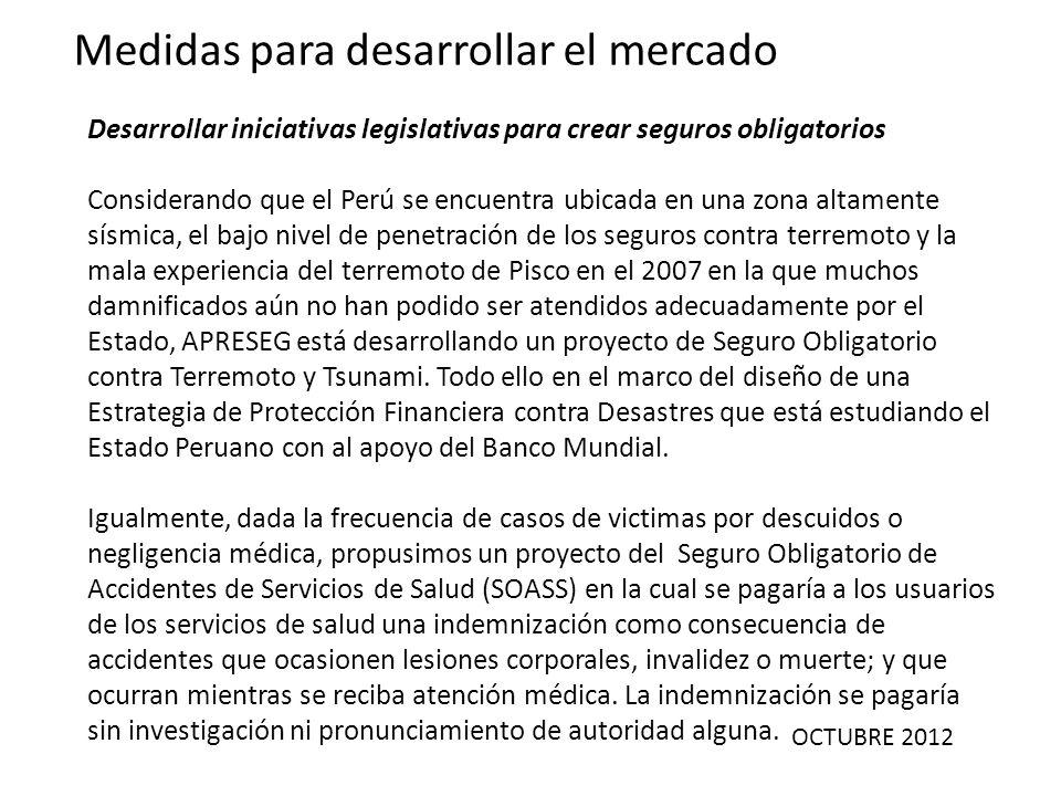 OCTUBRE 2012 Medidas para desarrollar el mercado Desarrollar iniciativas legislativas para crear seguros obligatorios Considerando que el Perú se encu