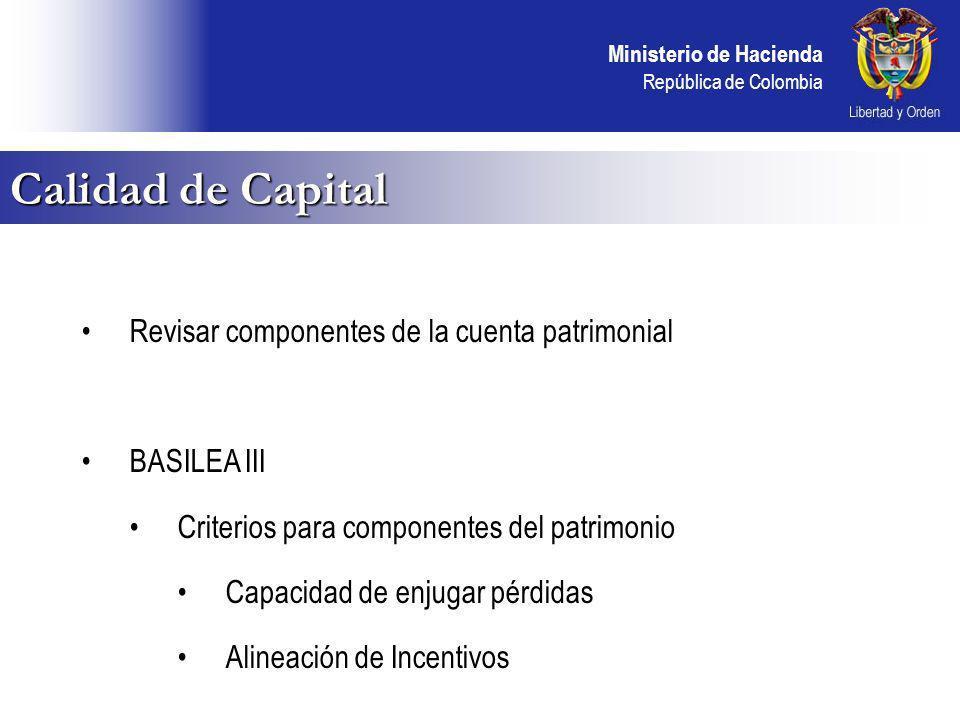 Ministerio de Hacienda República de Colombia Calidad de Capital Revisar componentes de la cuenta patrimonial BASILEA III Criterios para componentes del patrimonio Capacidad de enjugar pérdidas Alineación de Incentivos