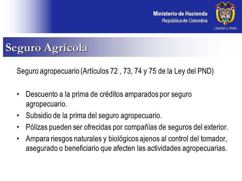 Ministerio de Hacienda República de Colombia Seguro agropecuario (Artículos 72, 73, 74 y 75 de la Ley del PND) Descuento a la prima de créditos amparados por seguro agropecuario.