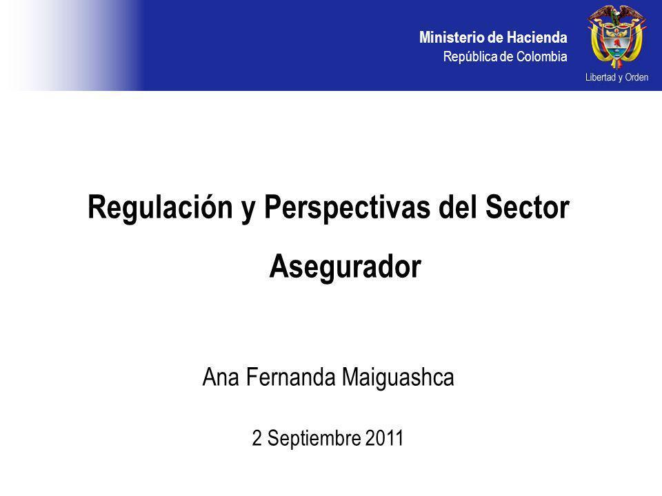 Ministerio de Hacienda República de Colombia Regulación y Perspectivas del Sector Asegurador Ana Fernanda Maiguashca 2 Septiembre 2011