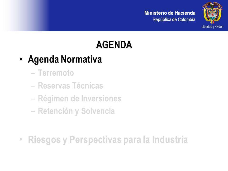 Ministerio de Hacienda República de Colombia AGENDA Agenda Normativa – Terremoto – Reservas Técnicas – Régimen de Inversiones – Retención y Solvencia Riesgos y Perspectivas para la Industria