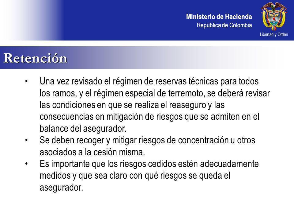 Ministerio de Hacienda República de Colombia Retención Una vez revisado el régimen de reservas técnicas para todos los ramos, y el régimen especial de terremoto, se deberá revisar las condiciones en que se realiza el reaseguro y las consecuencias en mitigación de riesgos que se admiten en el balance del asegurador.