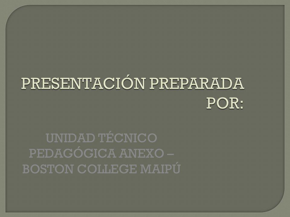 PRESENTACIÓN PREPARADA POR: UNIDAD TÉCNICO PEDAGÓGICA ANEXO – BOSTON COLLEGE MAIPÚ