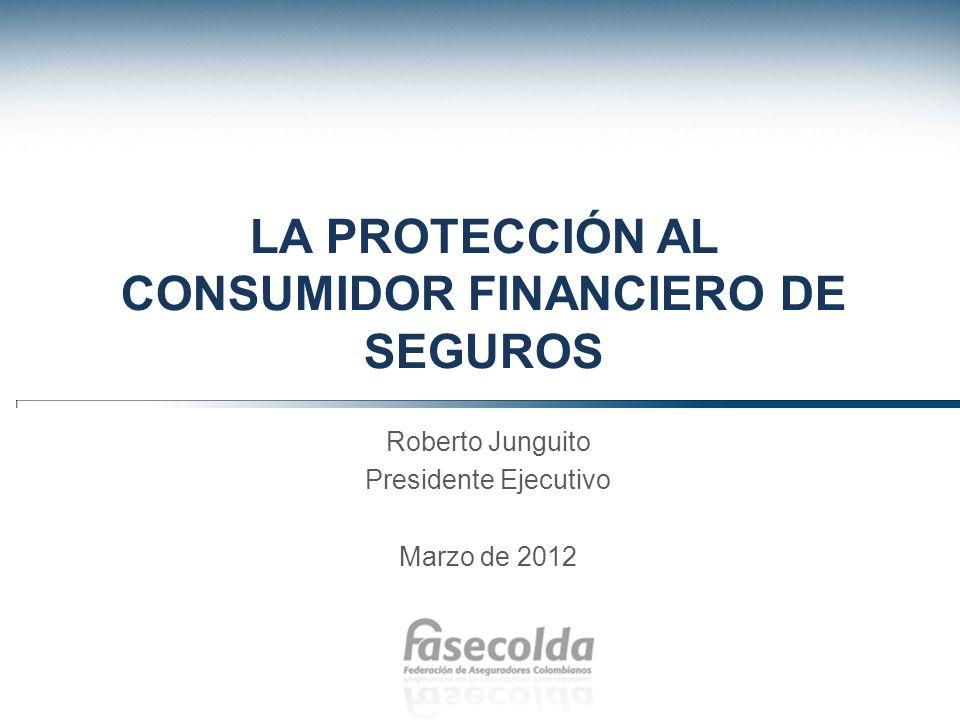 LA PROTECCIÓN AL CONSUMIDOR FINANCIERO DE SEGUROS Roberto Junguito Presidente Ejecutivo Marzo de 2012
