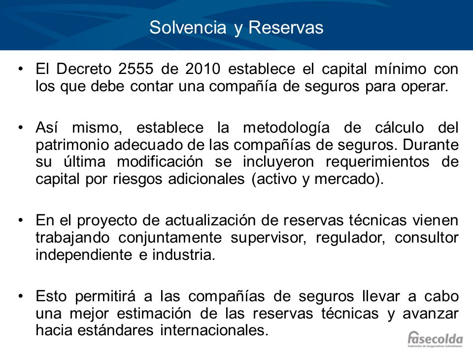 Solvencia y Reservas El Decreto 2555 de 2010 establece el capital mínimo con los que debe contar una compañía de seguros para operar. Así mismo, estab