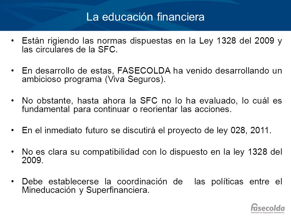 La educación financiera Están rigiendo las normas dispuestas en la Ley 1328 del 2009 y las circulares de la SFC. En desarrollo de estas, FASECOLDA ha