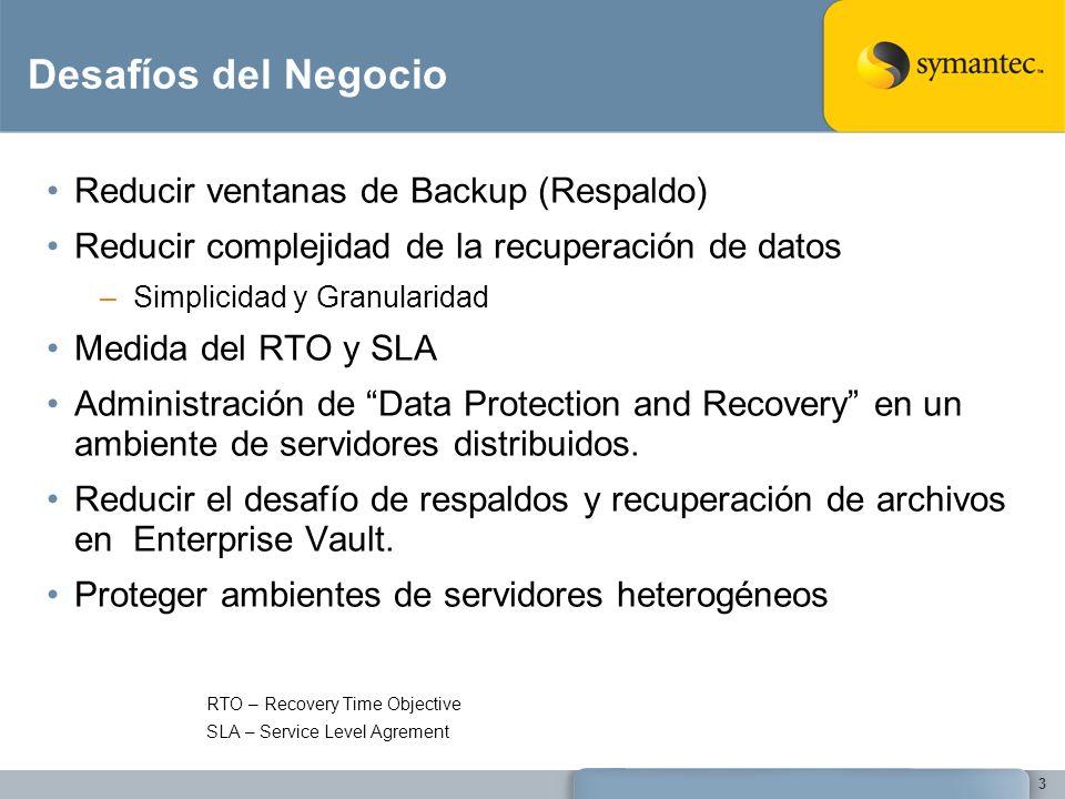 Desafíos del Negocio Reducir ventanas de Backup (Respaldo) Reducir complejidad de la recuperación de datos –Simplicidad y Granularidad Medida del RTO