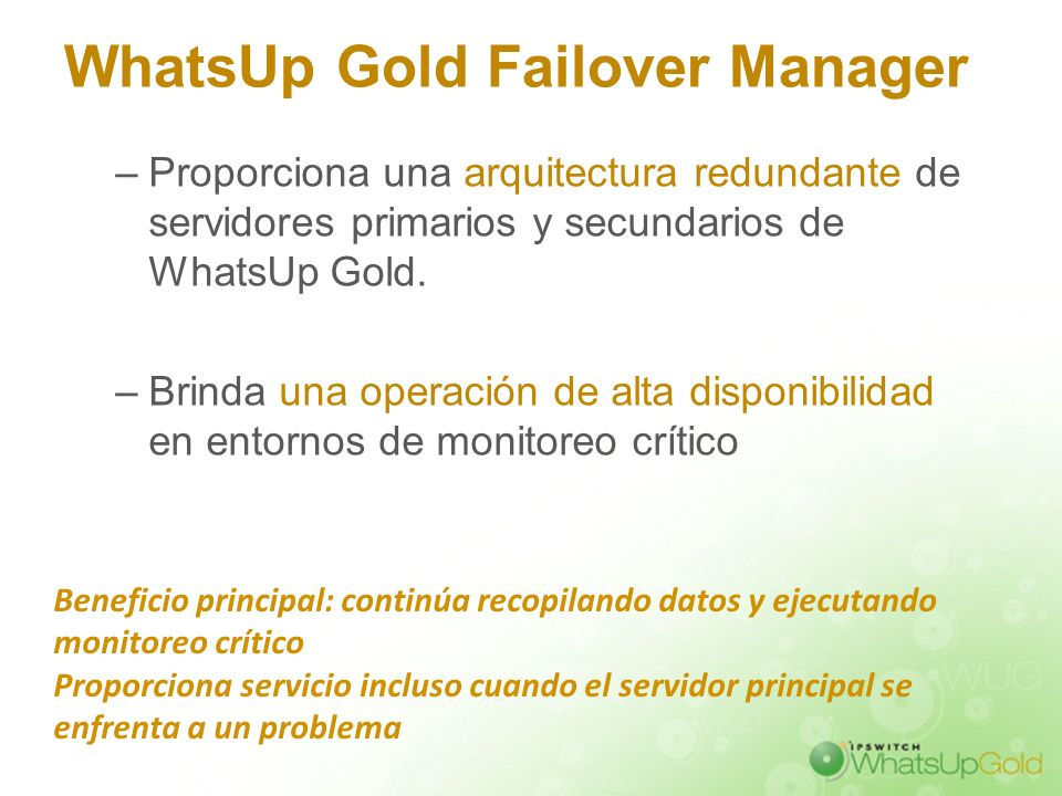 WhatsUp Gold Failover Manager –Proporciona una arquitectura redundante de servidores primarios y secundarios de WhatsUp Gold. –Brinda una operación de