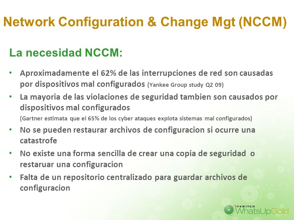 Network Configuration & Change Mgt (NCCM) Aproximadamente el 62% de las interrupciones de red son causadas por dispositivos mal configurados (Yankee G