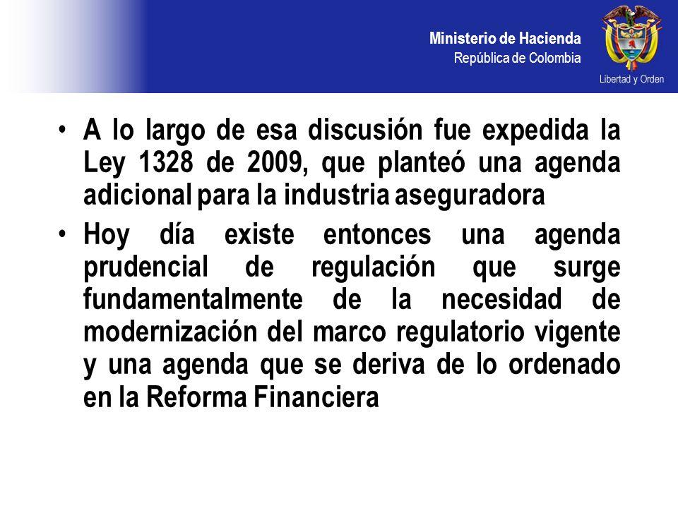 Ministerio de Hacienda República de Colombia A lo largo de esa discusión fue expedida la Ley 1328 de 2009, que planteó una agenda adicional para la industria aseguradora Hoy día existe entonces una agenda prudencial de regulación que surge fundamentalmente de la necesidad de modernización del marco regulatorio vigente y una agenda que se deriva de lo ordenado en la Reforma Financiera