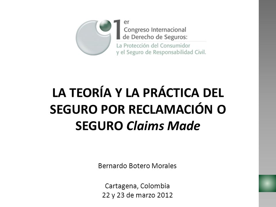 LA TEORÍA Y LA PRÁCTICA DEL SEGURO POR RECLAMACIÓN O SEGURO Claims Made Bernardo Botero Morales Cartagena, Colombia 22 y 23 de marzo 2012