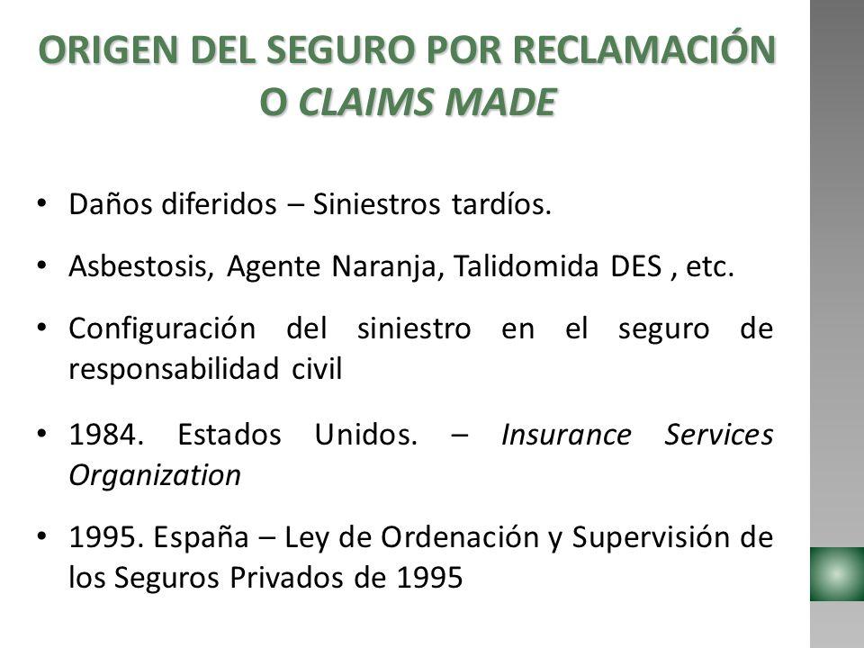 EL SEGURO POR RECLAMACIÓN O CLAIMS MADE EN LA LEGISLACIÓN COLOMBIANA Antecedentes y regulación: España – Ley de Ordenación y Supervisión de los Seguros Privados de 1995.