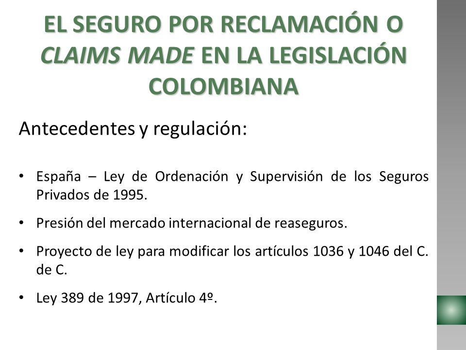 EL SEGURO POR RECLAMACIÓN O CLAIMS MADE EN LA LEGISLACIÓN COLOMBIANA Antecedentes y regulación: España – Ley de Ordenación y Supervisión de los Seguro