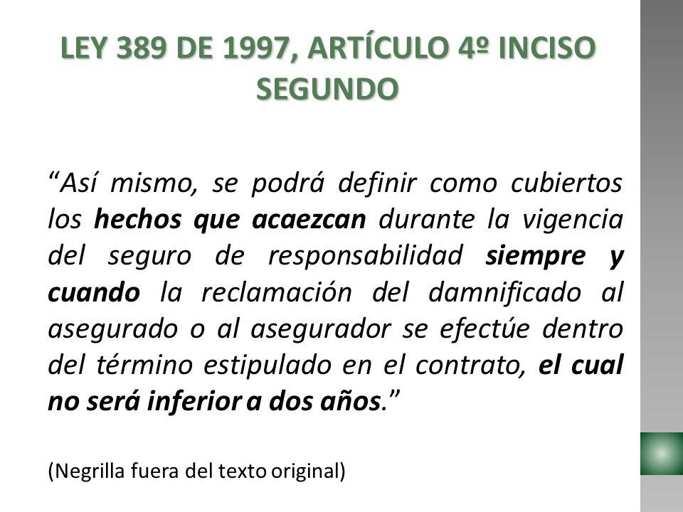 LEY 389 DE 1997, ARTÍCULO 4º INCISO SEGUNDO Así mismo, se podrá definir como cubiertos los hechos que acaezcan durante la vigencia del seguro de respo