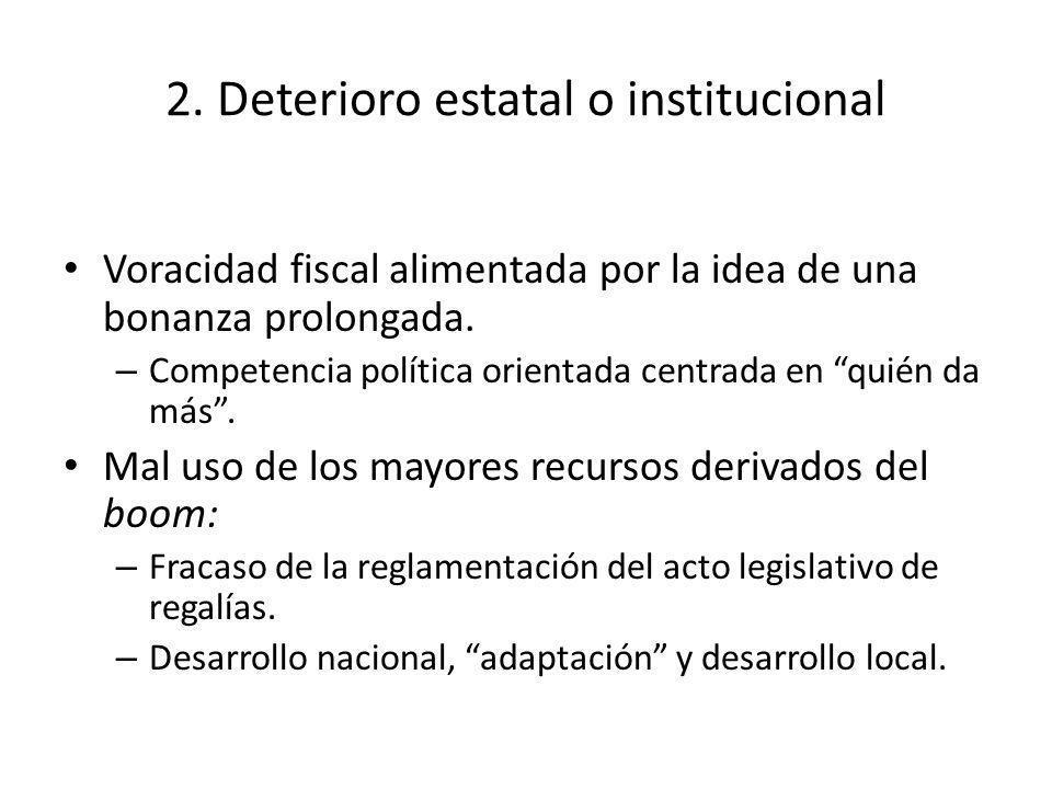 2. Deterioro estatal o institucional Voracidad fiscal alimentada por la idea de una bonanza prolongada. – Competencia política orientada centrada en q