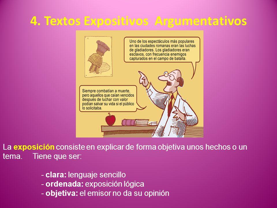 4. Textos Expositivos Argumentativos La exposición consiste en explicar de forma objetiva unos hechos o un tema. Tiene que ser: - clara: lenguaje senc