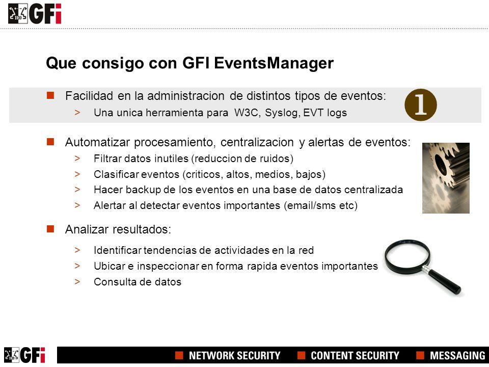 Que consigo con GFI EventsManager Facilidad en la administracion de distintos tipos de eventos: >Una unica herramienta para W3C, Syslog, EVT logs Automatizar procesamiento, centralizacion y alertas de eventos: >Filtrar datos inutiles (reduccion de ruidos) >Clasificar eventos (criticos, altos, medios, bajos) >Hacer backup de los eventos en una base de datos centralizada >Alertar al detectar eventos importantes (email/sms etc) Analizar resultados: >Identificar tendencias de actividades en la red >Ubicar e inspeccionar en forma rapida eventos importantes >Consulta de datos
