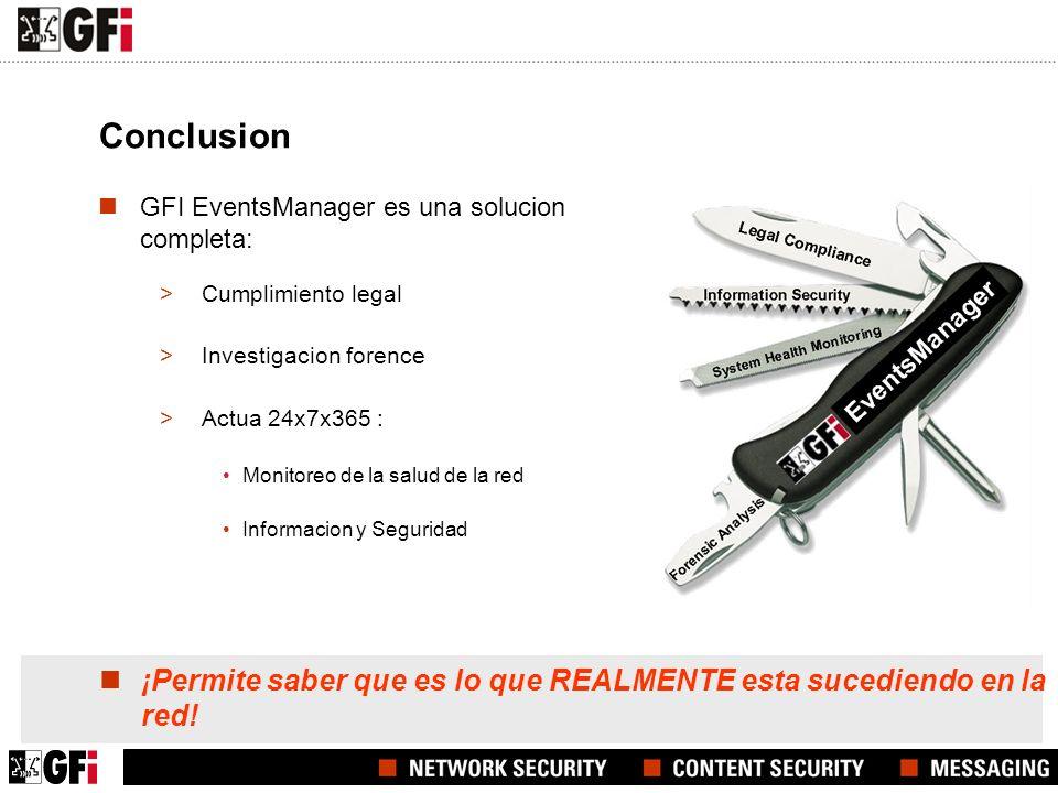 Conclusion GFI EventsManager es una solucion completa: >Cumplimiento legal >Investigacion forence >Actua 24x7x365 : Monitoreo de la salud de la red Informacion y Seguridad ¡Permite saber que es lo que REALMENTE esta sucediendo en la red!