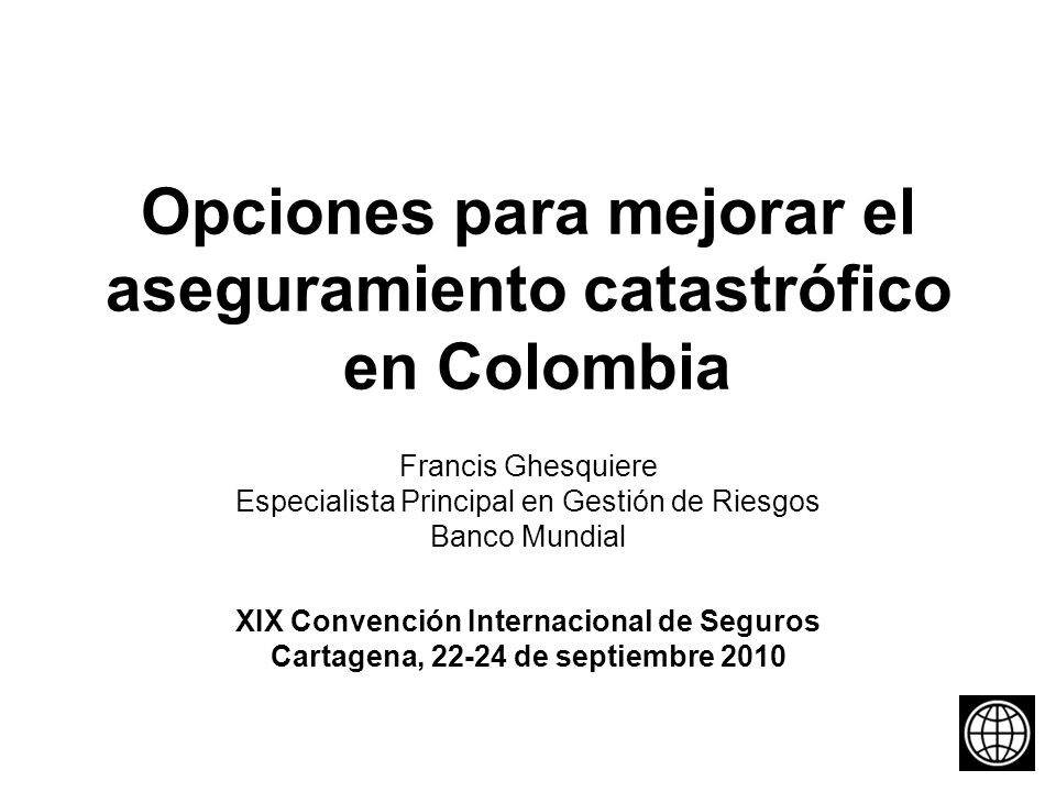 Opciones para mejorar el aseguramiento catastrófico en Colombia Francis Ghesquiere Especialista Principal en Gestión de Riesgos Banco Mundial XIX Convención Internacional de Seguros Cartagena, 22-24 de septiembre 2010