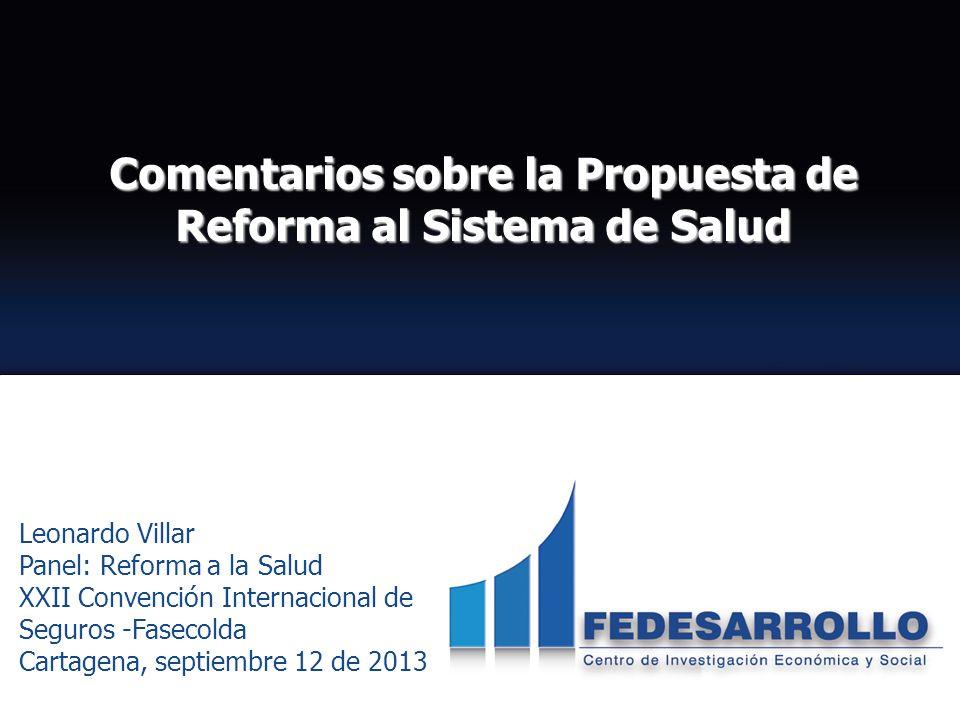 Comentarios sobre la Propuesta de Reforma al Sistema de Salud Leonardo Villar Panel: Reforma a la Salud XXII Convención Internacional de Seguros -Fase
