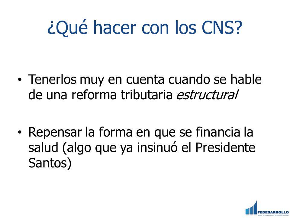 ¿Qué hacer con los CNS? Tenerlos muy en cuenta cuando se hable de una reforma tributaria estructural Repensar la forma en que se financia la salud (al