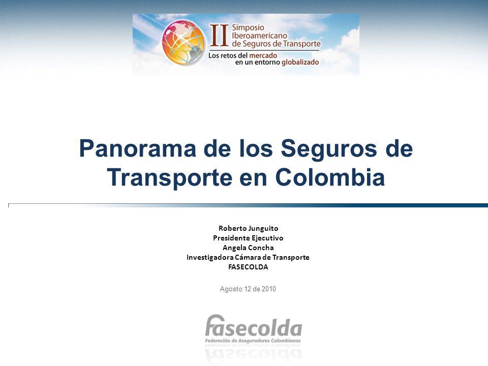Panorama de los Seguros de Transporte en Colombia Roberto Junguito Presidente Ejecutivo Angela Concha Investigadora Cámara de Transporte FASECOLDA Ago