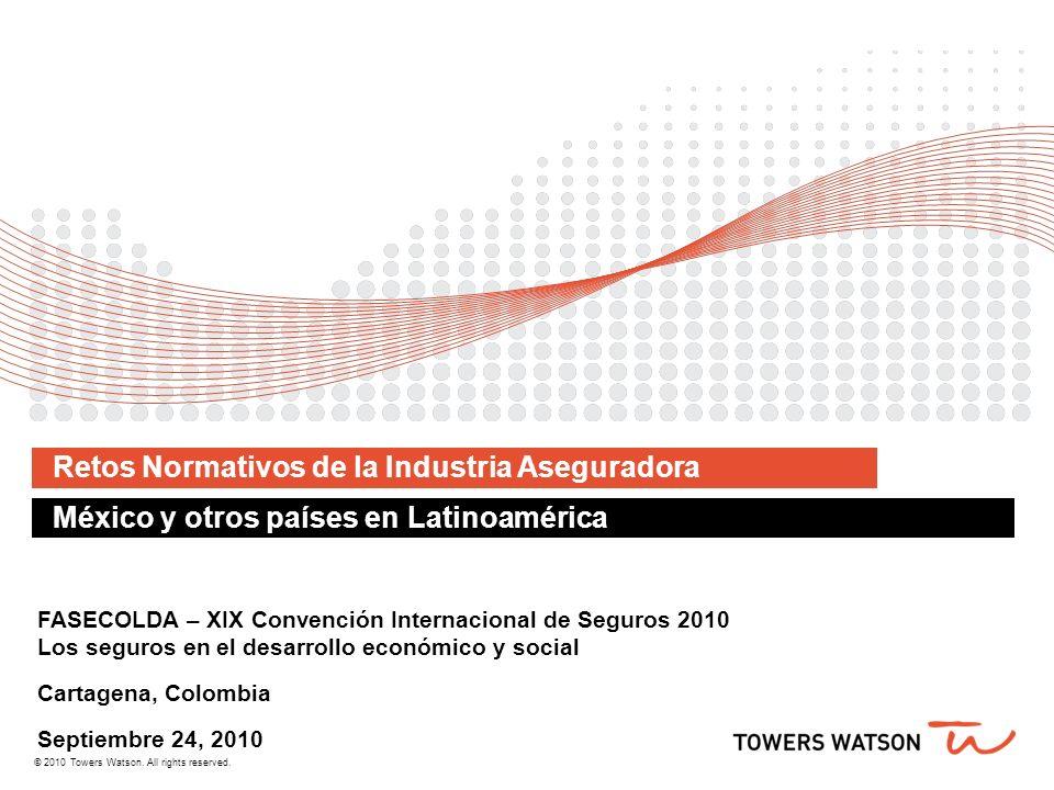 © 2010 Towers Watson. All rights reserved. Retos Normativos de la Industria Aseguradora México y otros países en Latinoamérica FASECOLDA – XIX Convenc