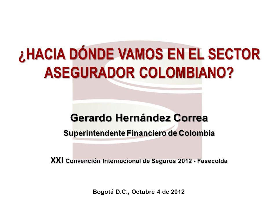 Bogotá D.C., Octubre 4 de 2012 ¿HACIA DÓNDE VAMOS EN EL SECTOR ASEGURADOR COLOMBIANO? Gerardo Hernández Correa Superintendente Financiero de Colombia