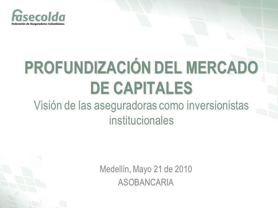 PROFUNDIZACIÓN DEL MERCADO DE CAPITALES PROFUNDIZACIÓN DEL MERCADO DE CAPITALES Visión de las aseguradoras como inversionistas institucionales Medellín, Mayo 21 de 2010 ASOBANCARIA