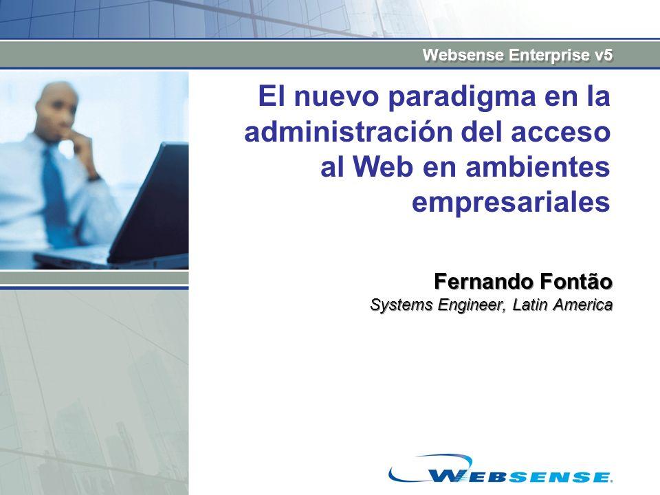 Websense Enterprise v5 El nuevo paradigma en la administración del acceso al Web en ambientes empresariales Fernando Fontão Systems Engineer, Latin Am