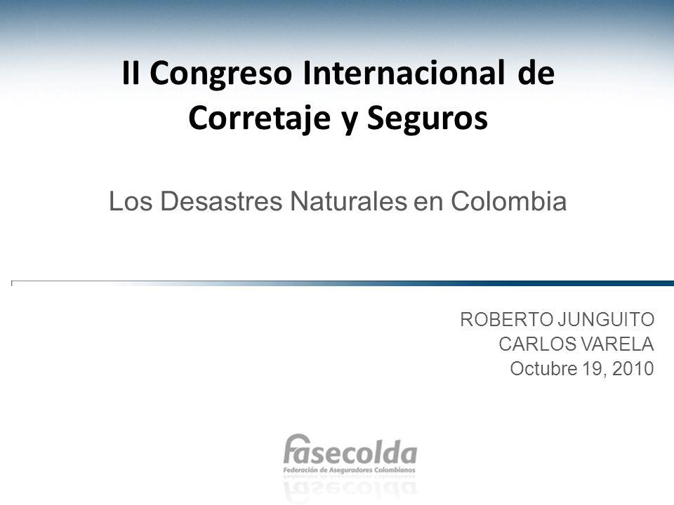 ROBERTO JUNGUITO CARLOS VARELA Octubre 19, 2010 II Congreso Internacional de Corretaje y Seguros Los Desastres Naturales en Colombia